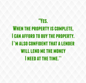 """""""Yes. When the property is complete, I can afford to buy the property. I'm also confident a lender will lend me the money I need at the time."""